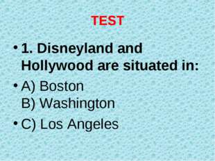 TEST 1. Disneyland and Hollywood are situated in: A) Boston B) Washington C)