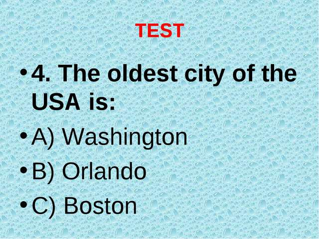 TEST 4. The oldest city of the USA is: A) Washington B) Orlando C) Boston