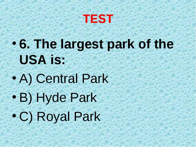 TEST 6. The largest park of the USA is: A) Central Park B) Hyde Park C) Royal...