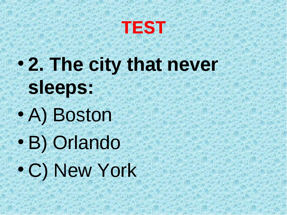TEST 2. The city that never sleeps: A) Boston B) Orlando C) New York