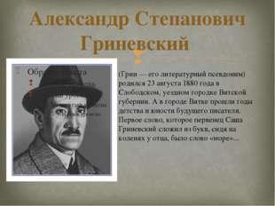 Александр Степанович Гриневский (Грин — его литературный псевдоним) родился 2