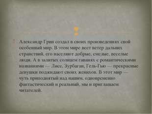 Александр Грин создал в своих произведениях свой особенный мир. В этом мире в