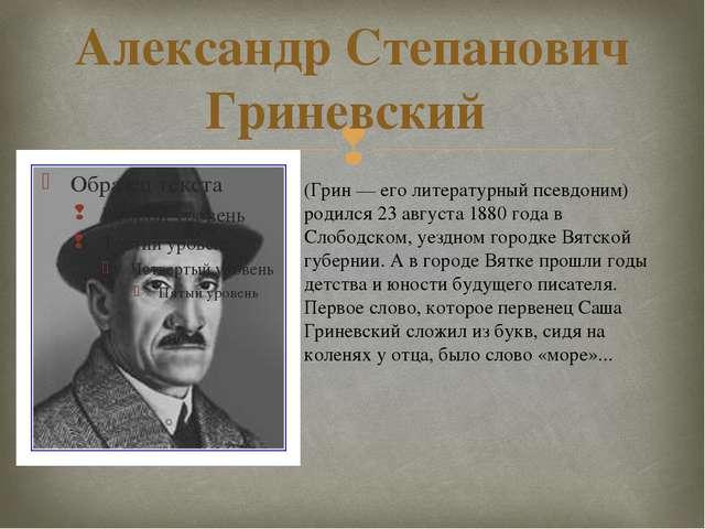 Александр Степанович Гриневский (Грин — его литературный псевдоним) родился 2...