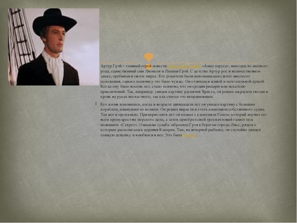 Артур Грэй – главный герой повести Александра Грина «Алые паруса», выходец из...