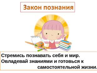 Стремись познавать себя и мир. Овладевай знаниями и готовься к самостоятельно
