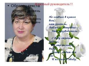 Классный руководитель!!! Но главнее в классе всех наш учитель, Людмила Петро