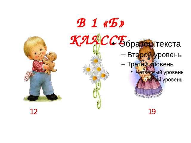 В 1 «Б» КЛАССЕ: 12 19
