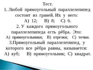 Тест. 1. Любой прямоугольный параллелепипед состоит из граней. Их у него: А)