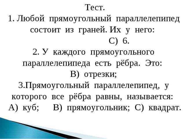 Тест. 1. Любой прямоугольный параллелепипед состоит из граней. Их у него: С)...