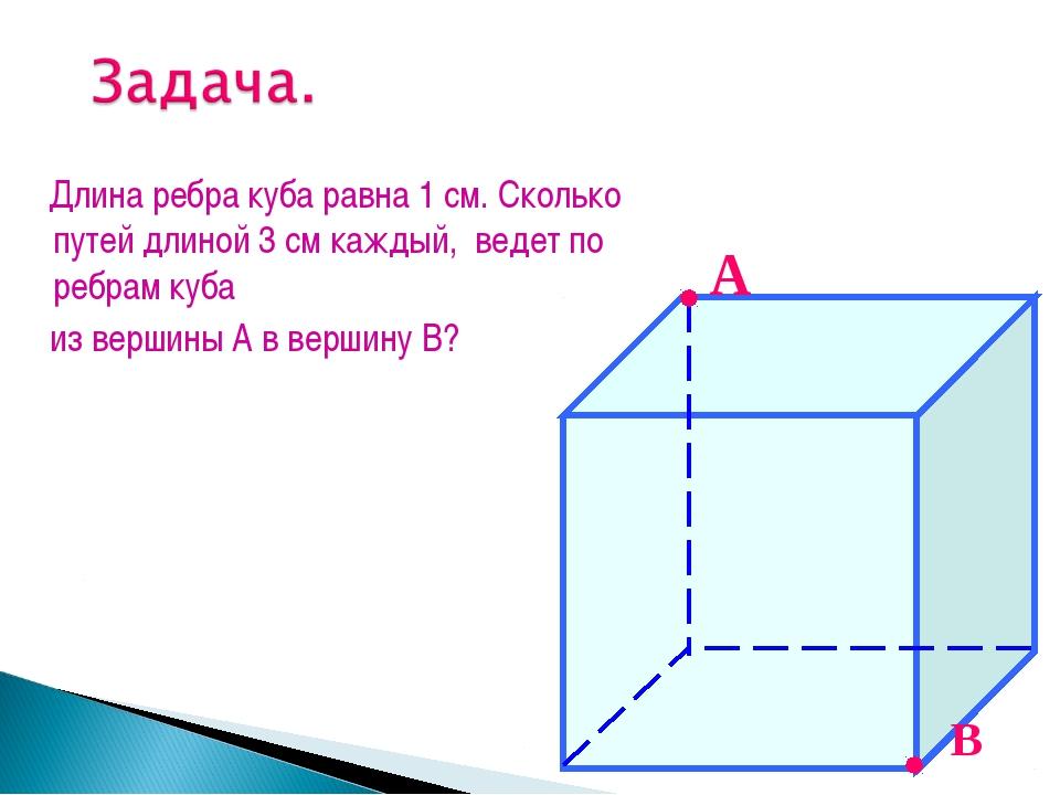 Длина ребра куба равна 1 см. Сколько путей длиной 3 см каждый, ведет по ребр...
