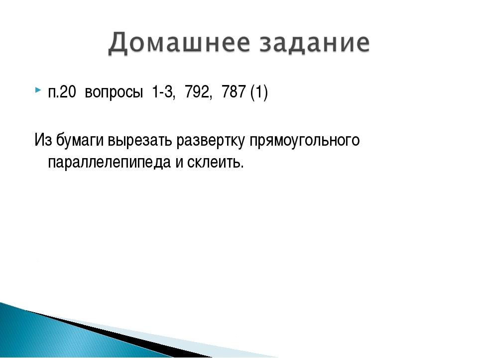 п.20 вопросы 1-3, 792, 787 (1) Из бумаги вырезать развертку прямоугольного па...