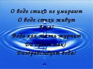 О воде стихи не умирают О воде стихи живут века! Вода как жизнь журчит Да буд