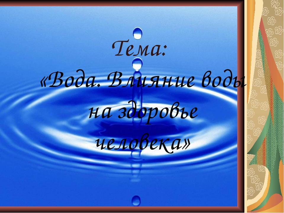 Тема: «Вода. Влияние воды на здоровье человека»