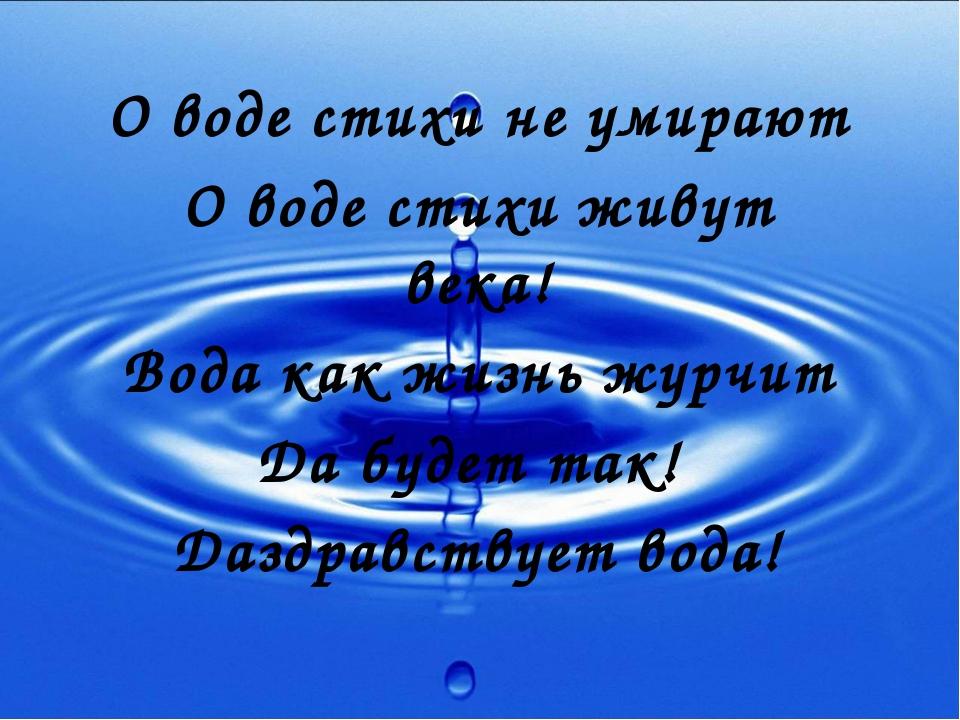 О воде стихи не умирают О воде стихи живут века! Вода как жизнь журчит Да буд...