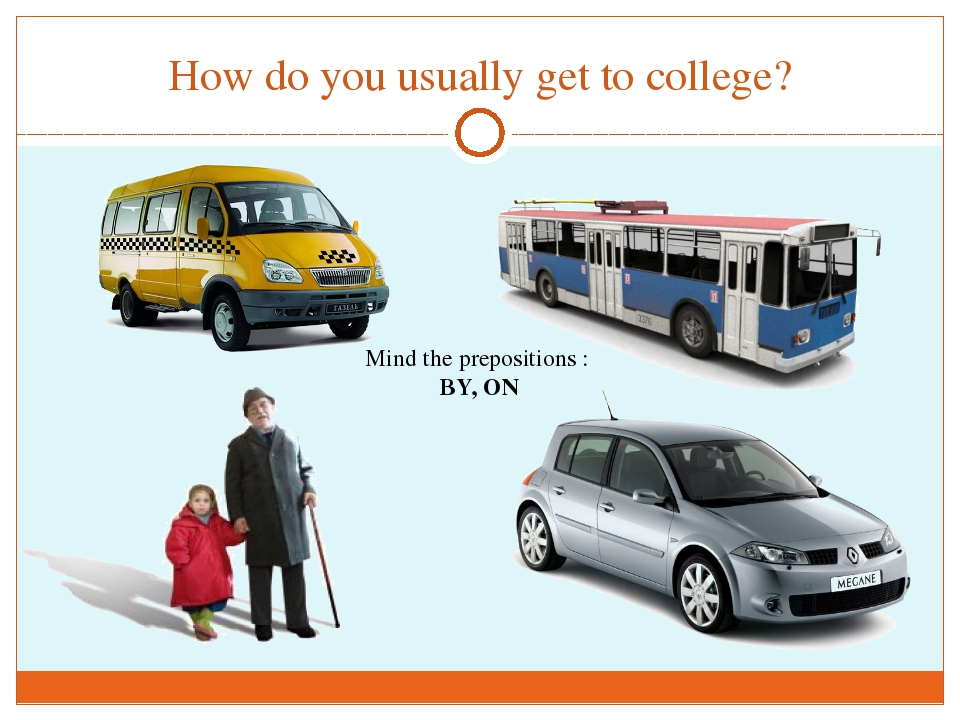 How do you usually get to college? Mind the prepositions : BY, ON
