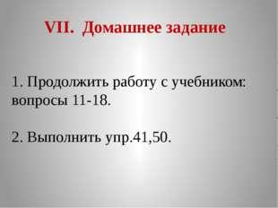 VII. Домашнее задание 1. Продолжить работу с учебником: вопросы 11-18. 2. Вып