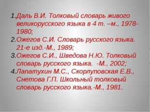 Даль В.И. Толковый словарь живого великорусского языка в 4 т. –м., 1978-1980;