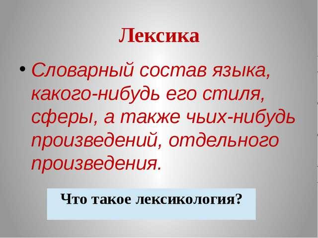 Лексика Словарный состав языка, какого-нибудь его стиля, сферы, а также чьих-...