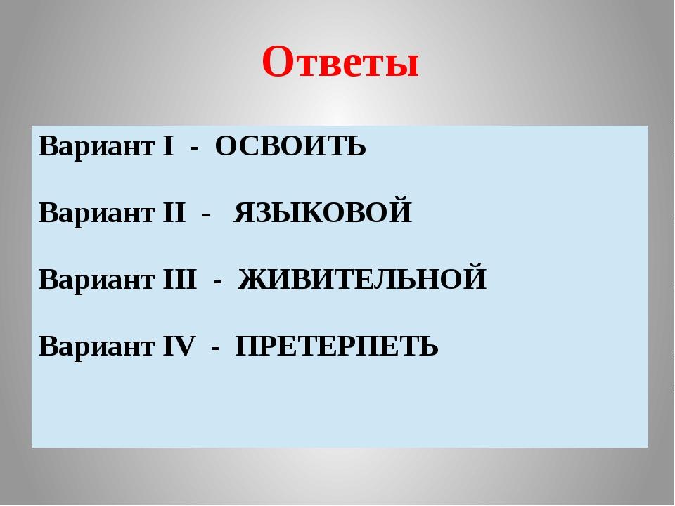 Ответы ВариантI- ОСВОИТЬ ВариантII- ЯЗЫКОВОЙ ВариантIII- ЖИВИТЕЛЬНОЙ ВариантI...