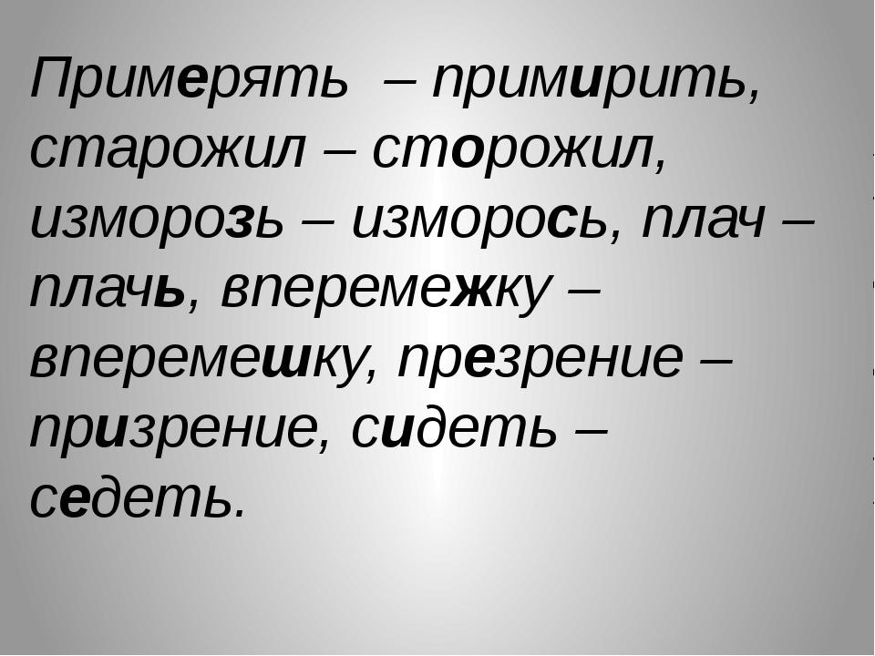 Примерять – примирить, старожил – сторожил, изморозь – изморось, плач – плачь...