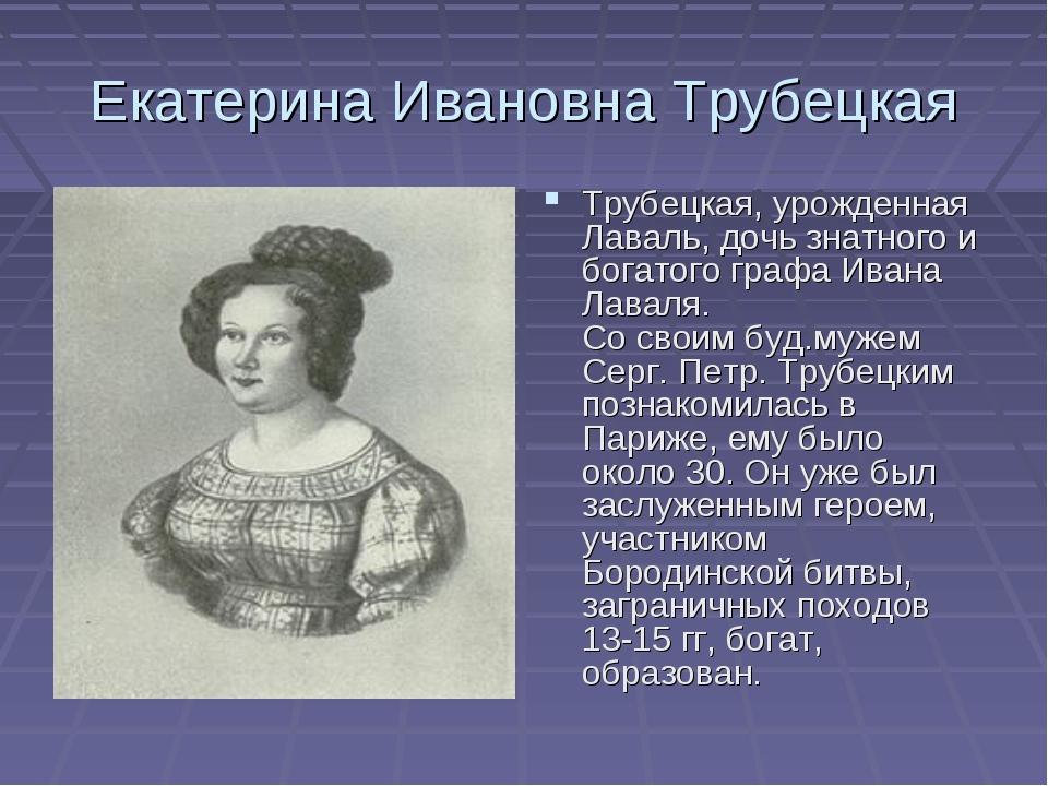 Екатерина Ивановна Трубецкая Трубецкая, урожденная Лаваль, дочь знатного и бо...