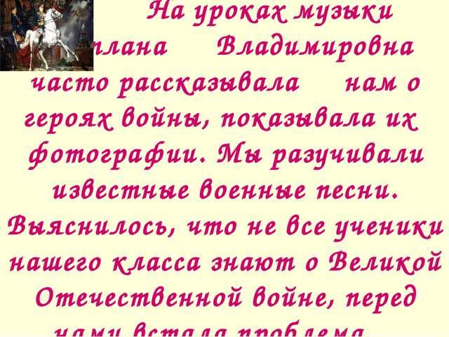 На уроках музыки Светлана Владимировна часто рассказывала нам о героях во...