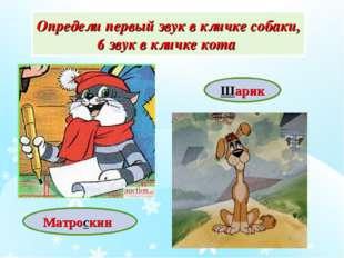 Матроскин Шарик Определи первый звук в кличке собаки, 6 звук в кличке кота