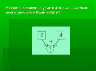 У Вани 6 значков, а у Кати 4 значка. Сколько всего значков у Вани и Кати?