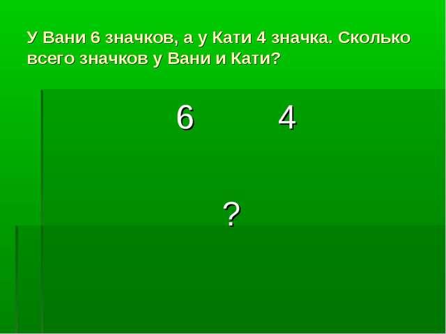 У Вани 6 значков, а у Кати 4 значка. Сколько всего значков у Вани и Кати? 6 4 ?