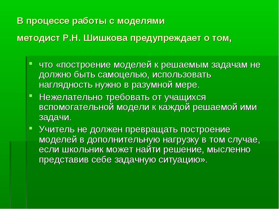 В процессе работы с моделями методист Р.Н. Шишкова предупреждает о том, что «...