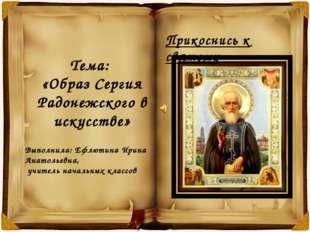 Тема: «Образ Сергия Радонежского в искусстве» Выполнила: Ефлютина Ирина Анат