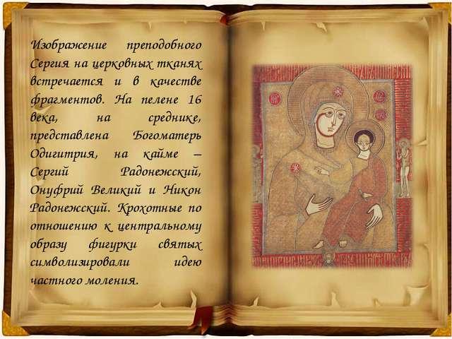 Изображение преподобного Сергия на церковных тканях встречается и в качестве...