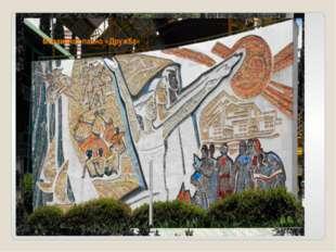 Площадь Дружбы Открыта 12 июля 1961 года. Мозаичное панно «Дружба»