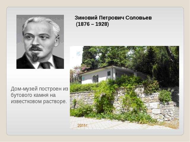 Зиновий Петрович Соловьев (1876 – 1928) Дом-музей построен из бутового камня...