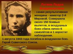 1 августа 1943 года погибла в воздушном бою. Герой Советского Союза. Литвяк Л