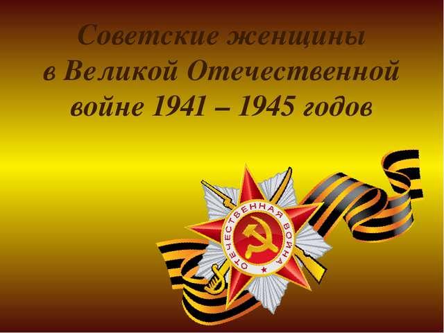 Советские женщины в Великой Отечественной войне 1941 – 1945 годов