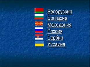 Белоруссия Болгария Македония Россия Сербия Украина