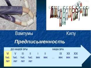 Вампумы Кипу Предписьменность ДО НАШЕЙ ЭРЫНАША ЭРА VI тыс. летV тыс. летI