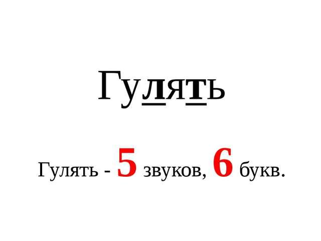 Гулять Гулять - 5 звуков, 6 букв.