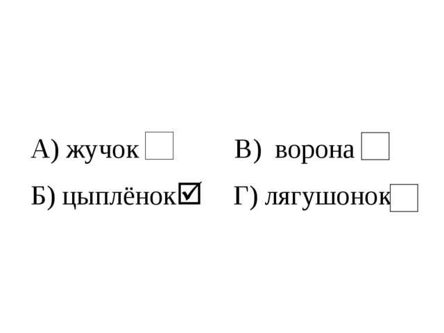 А) жучок В) ворона Б) цыплёнок Г) лягушонок