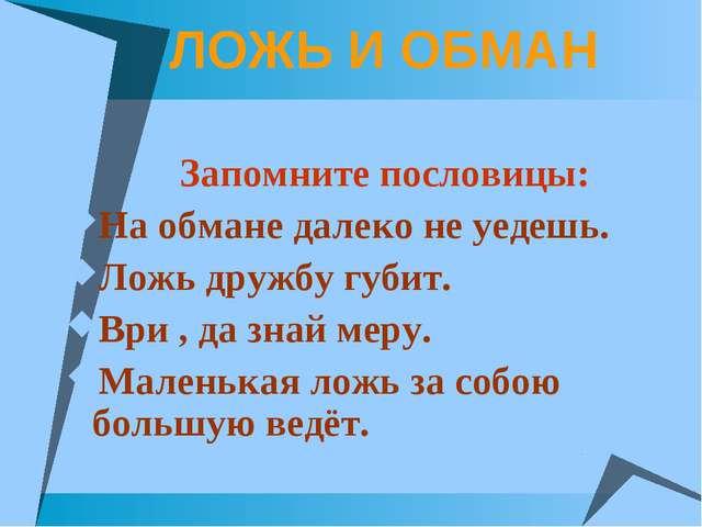 ЛОЖЬ И ОБМАН Запомните пословицы: На обмане далеко не уедешь. Ложь дружбу губ...