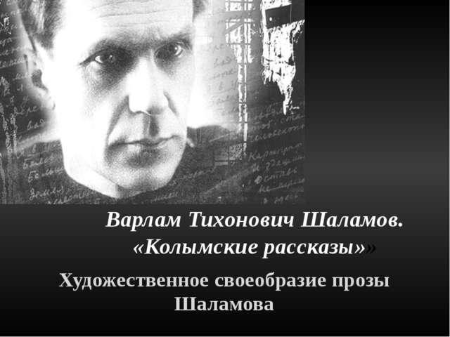 Художественное своеобразие прозы Шаламова Варлам Тихонович Шаламов. «Колымски...