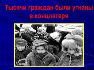 Тысячи граждан были угнаны в концлагеря