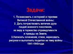 Задачи: Познакомить с историей и героями Великой Отечественной войны; 2. Дать