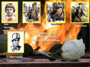 Лёня Голиков Вася Коробко Валя Котик Марат Казей Зина Портнова Пионеры- герои