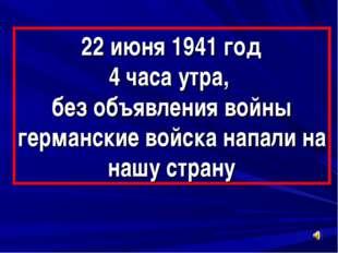 22 июня 1941 год 4 часа утра, без объявления войны германские войска напали н