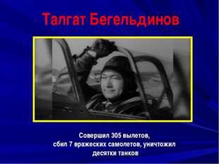 Талгат Бегельдинов Совершил 305 вылетов, сбил 7 вражеских самолетов, уничтожи