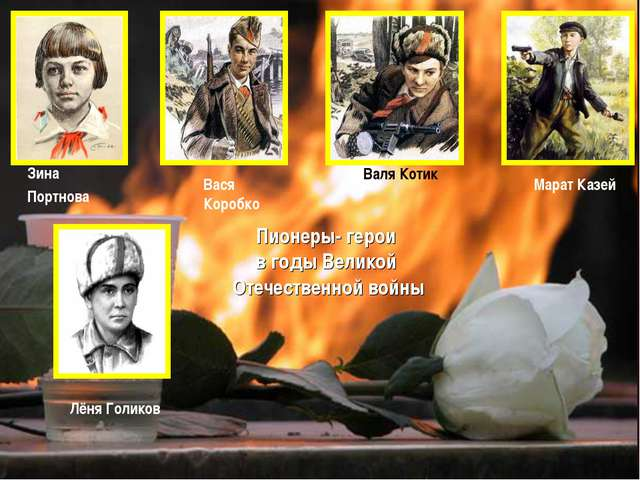 Лёня Голиков Вася Коробко Валя Котик Марат Казей Зина Портнова Пионеры- герои...
