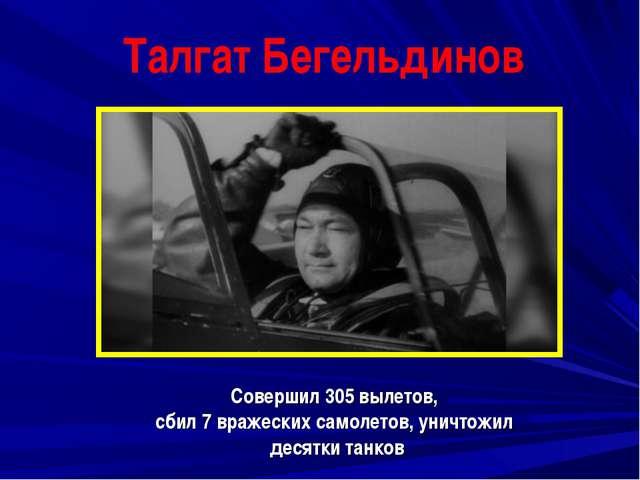 Талгат Бегельдинов Совершил 305 вылетов, сбил 7 вражеских самолетов, уничтожи...