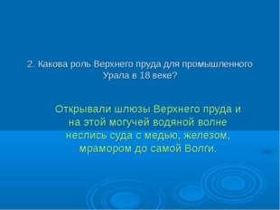 2. Какова роль Верхнего пруда для промышленного Урала в 18 веке? Открывали шл